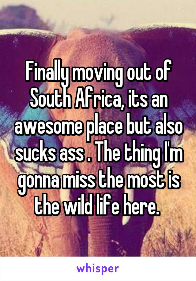 Finally moving out of South Africa, its an awesome place but also sucks ass . The thing I'm gonna miss the most is the wild life here.
