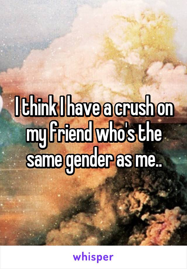 I think I have a crush on my friend who's the same gender as me..