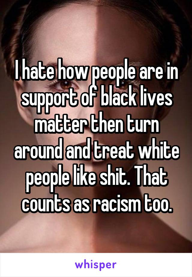 I hate how people are in support of black lives matter then turn around and treat white people like shit. That counts as racism too.