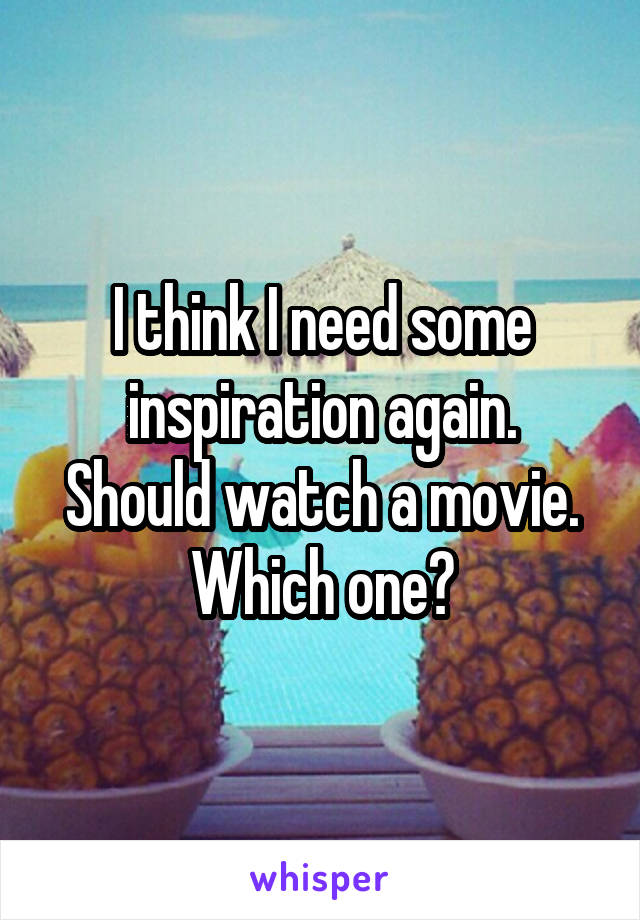 I think I need some inspiration again. Should watch a movie. Which one?