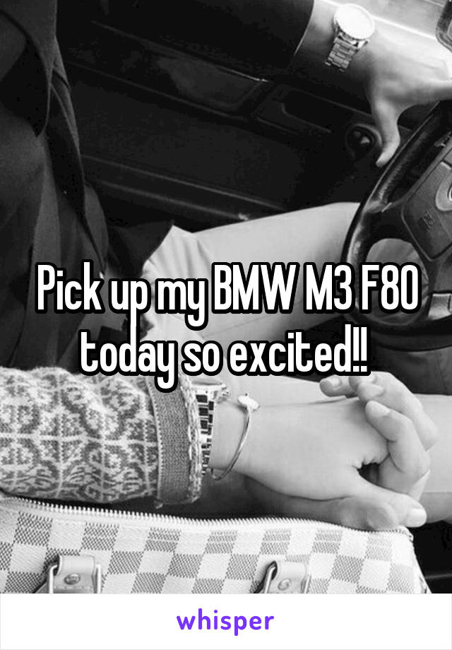 Pick up my BMW M3 F80 today so excited!!