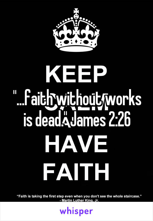 """...faith without works is dead."" James 2:26"
