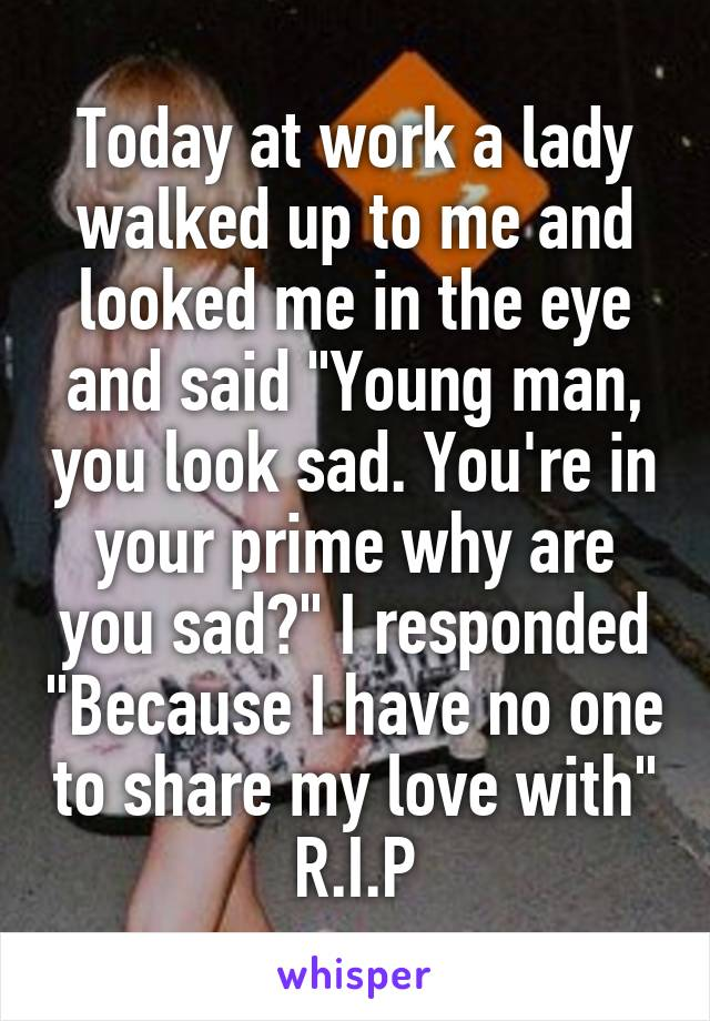 """Today at work a lady walked up to me and looked me in the eye and said """"Young man, you look sad. You're in your prime why are you sad?"""" I responded """"Because I have no one to share my love with"""" R.I.P"""
