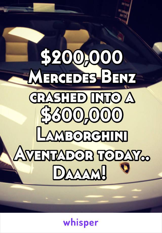 $200,000 Mercedes Benz crashed into a $600,000 Lamborghini Aventador today.. Daaam!