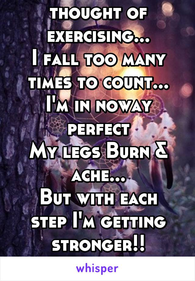 I HATE the thought of exercising... I fall too many times to count... I'm in noway perfect My legs Burn & ache... But with each step I'm getting stronger!! Keep Motivated! Keep Moving!