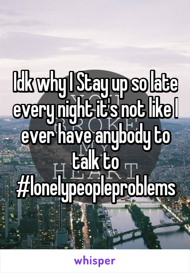 Idk why I Stay up so late every night it's not like I ever have anybody to talk to #lonelypeopleproblems