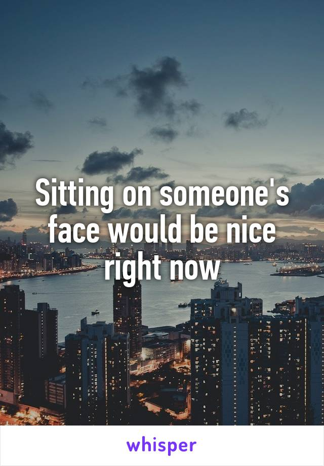 Sitting on someone's face would be nice right now