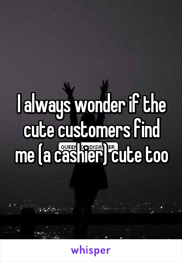 I always wonder if the cute customers find me (a cashier) cute too