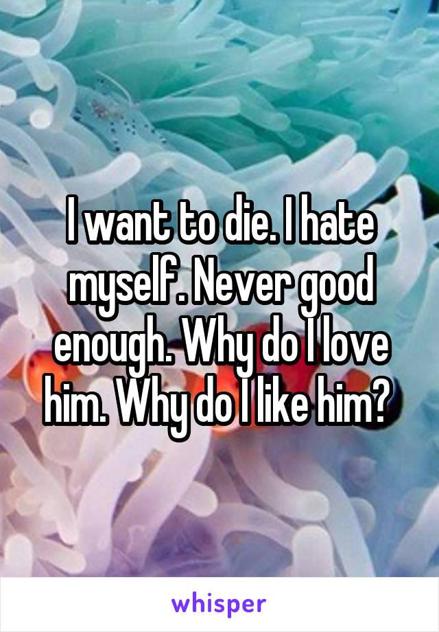 I want to die. I hate myself. Never good enough. Why do I love him. Why do I like him?