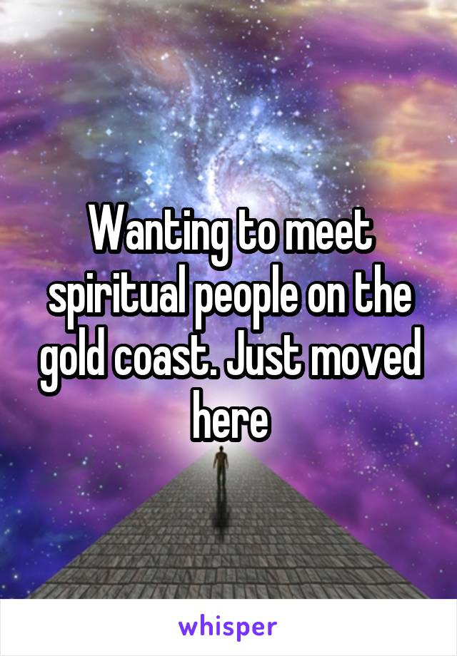 Wanting to meet spiritual people on the gold coast. Just moved here