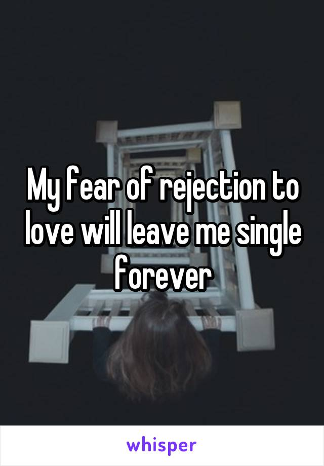 My fear of rejection to love will leave me single forever