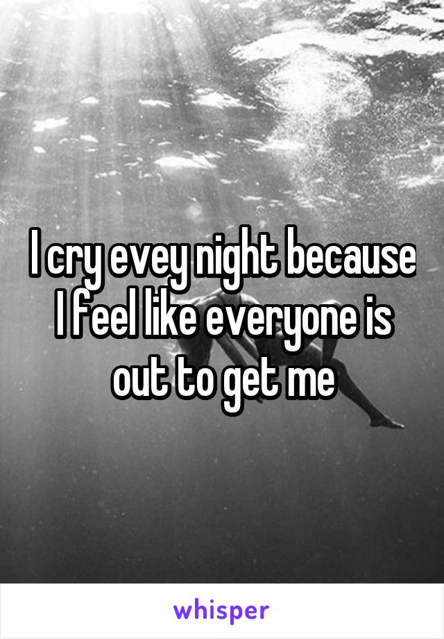 I cry evey night because I feel like everyone is out to get me