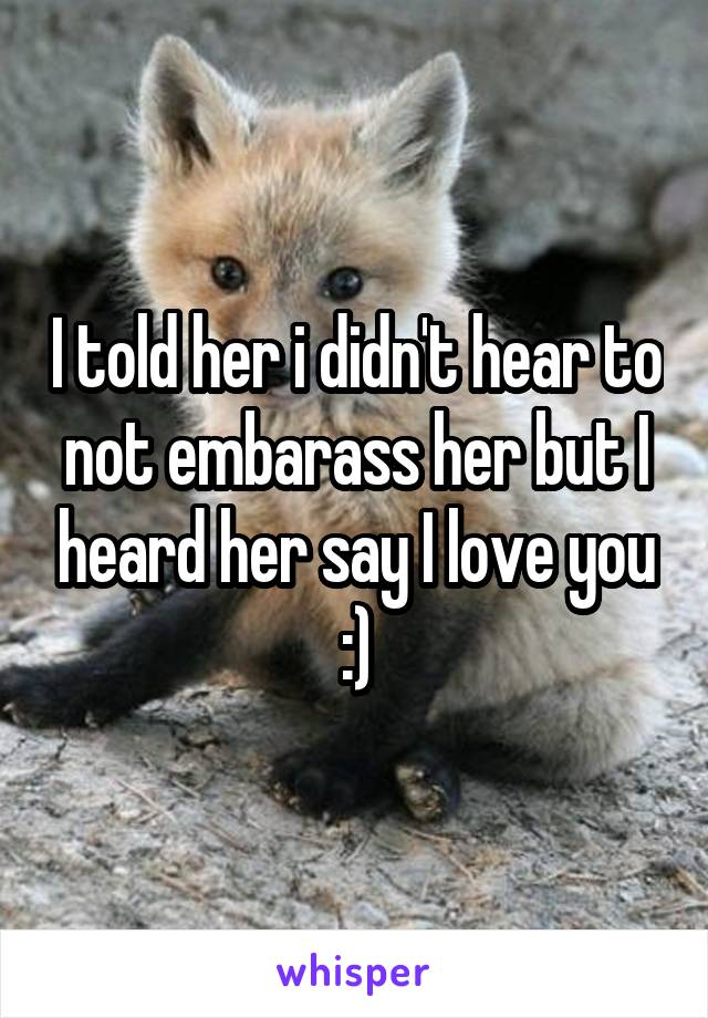 I told her i didn't hear to not embarass her but I heard her say I love you :)