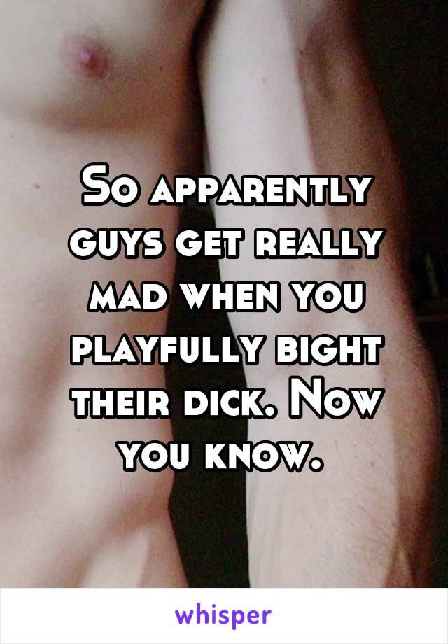 So apparently guys get really mad when you playfully bight their dick. Now you know.