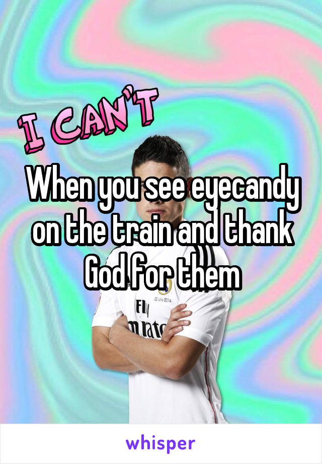 When you see eyecandy on the train and thank God for them
