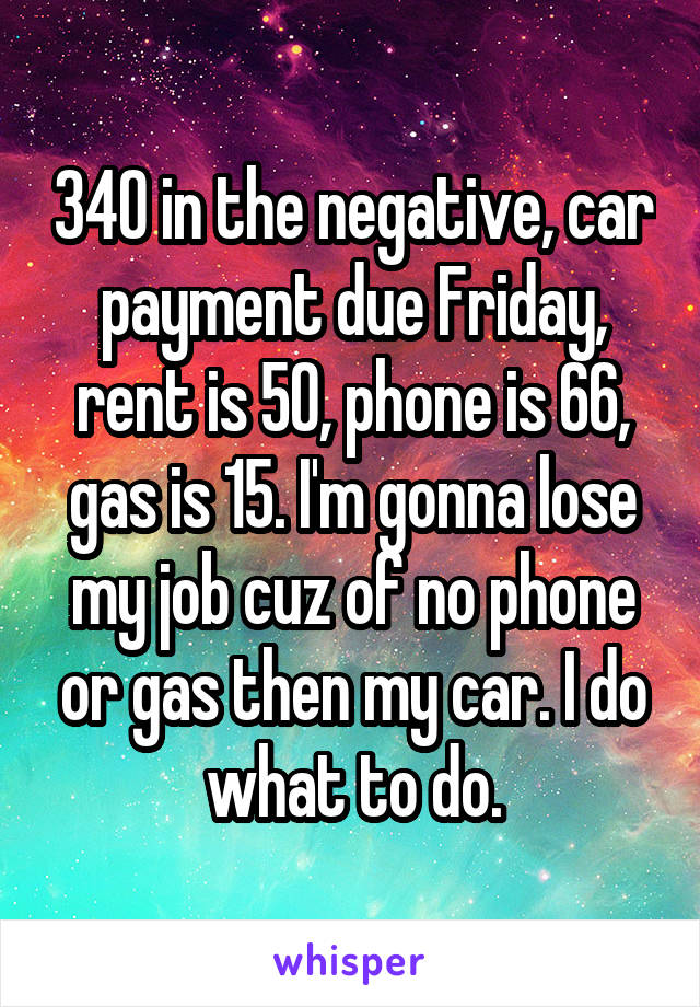340 in the negative, car payment due Friday, rent is 50, phone is 66, gas is 15. I'm gonna lose my job cuz of no phone or gas then my car. I do what to do.