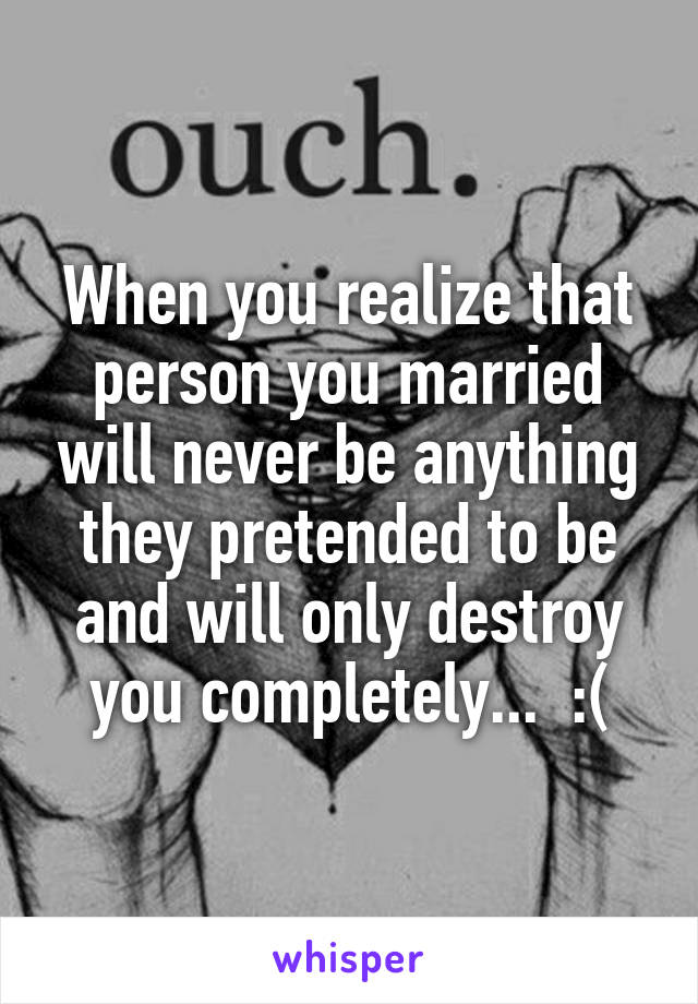 When you realize that person you married will never be anything they pretended to be and will only destroy you completely...  :(