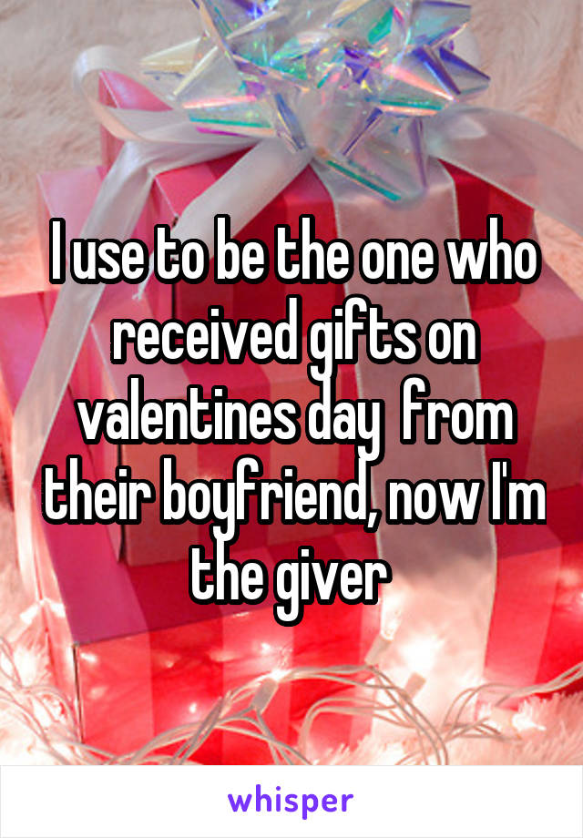 I use to be the one who received gifts on valentines day  from their boyfriend, now I'm the giver