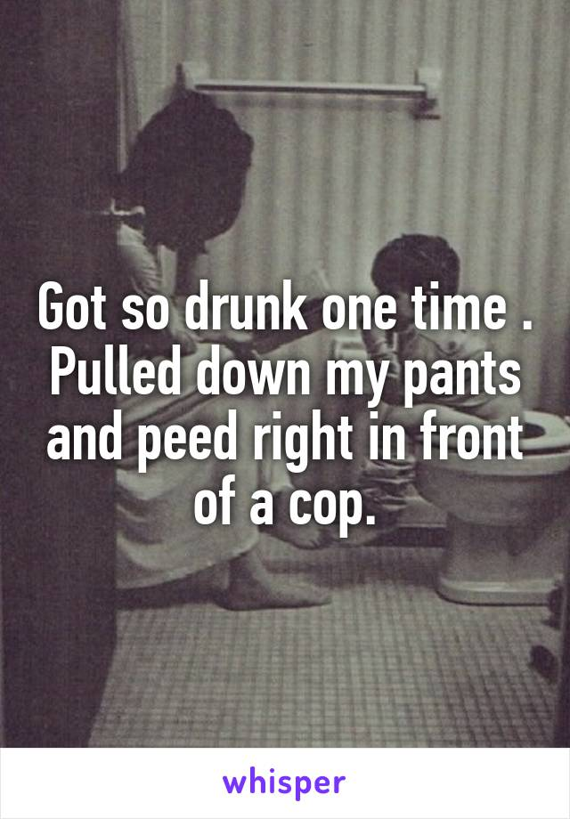 Got so drunk one time . Pulled down my pants and peed right in front of a cop.