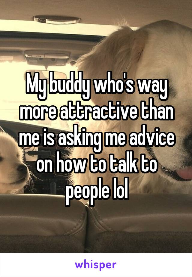 My buddy who's way more attractive than me is asking me advice on how to talk to people lol