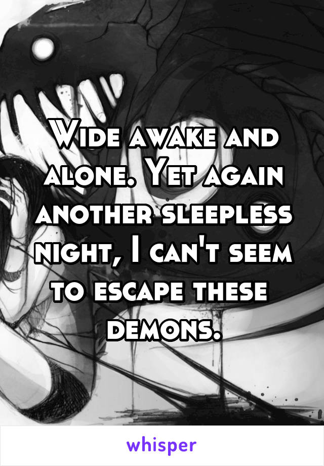 Wide awake and alone. Yet again another sleepless night, I can't seem to escape these  demons.