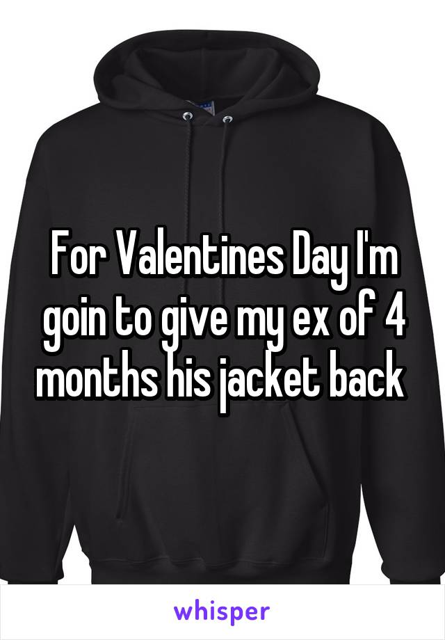 For Valentines Day I'm goin to give my ex of 4 months his jacket back