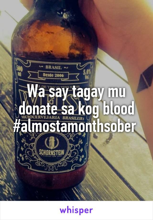 Wa say tagay mu donate sa kog blood #almostamonthsober