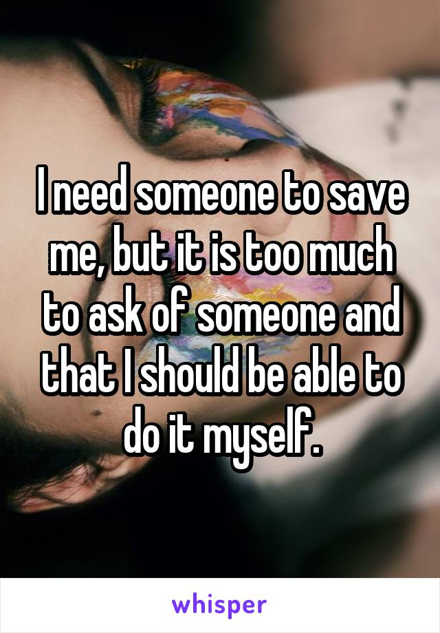 I need someone to save me, but it is too much to ask of someone and that I should be able to do it myself.