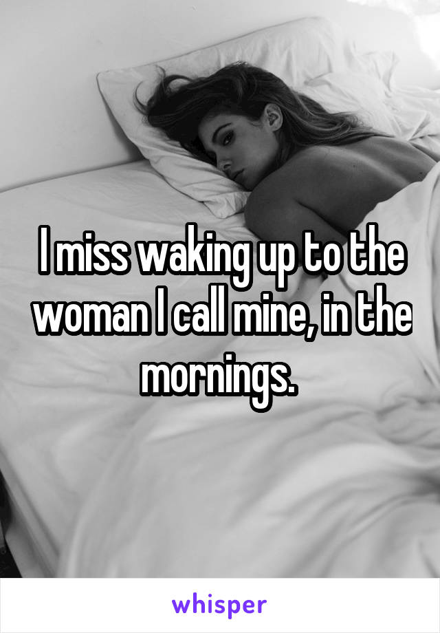 I miss waking up to the woman I call mine, in the mornings.