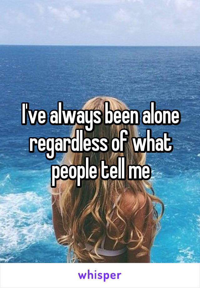 I've always been alone regardless of what people tell me