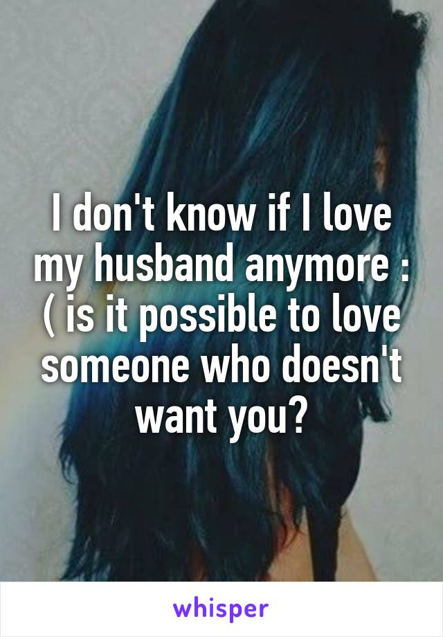 I don't know if I love my husband anymore : ( is it possible to love someone who doesn't want you?