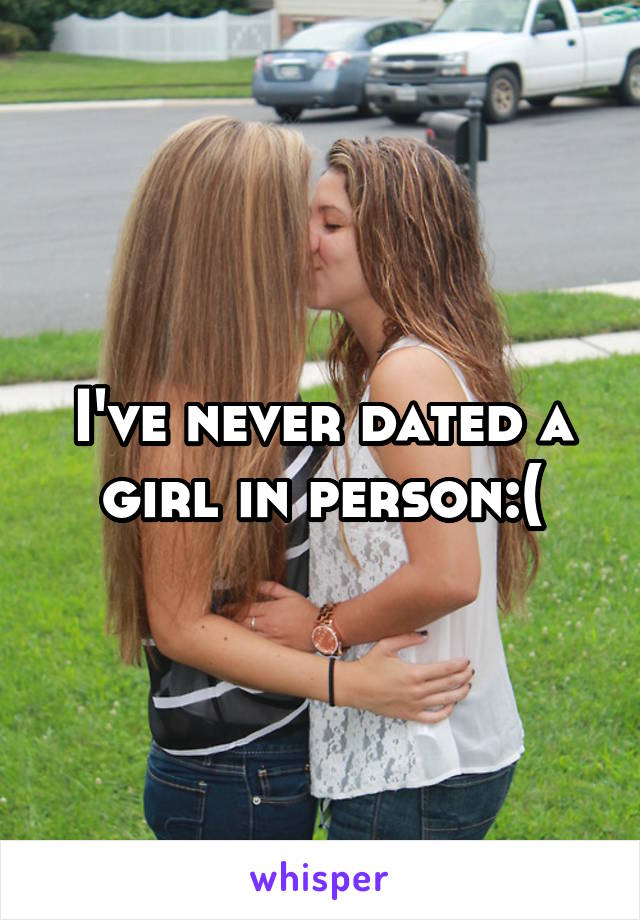 I've never dated a girl in person:(