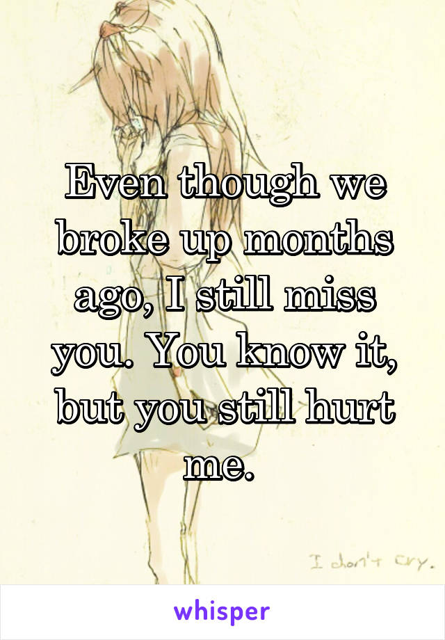 Even though we broke up months ago, I still miss you. You know it, but you still hurt me.