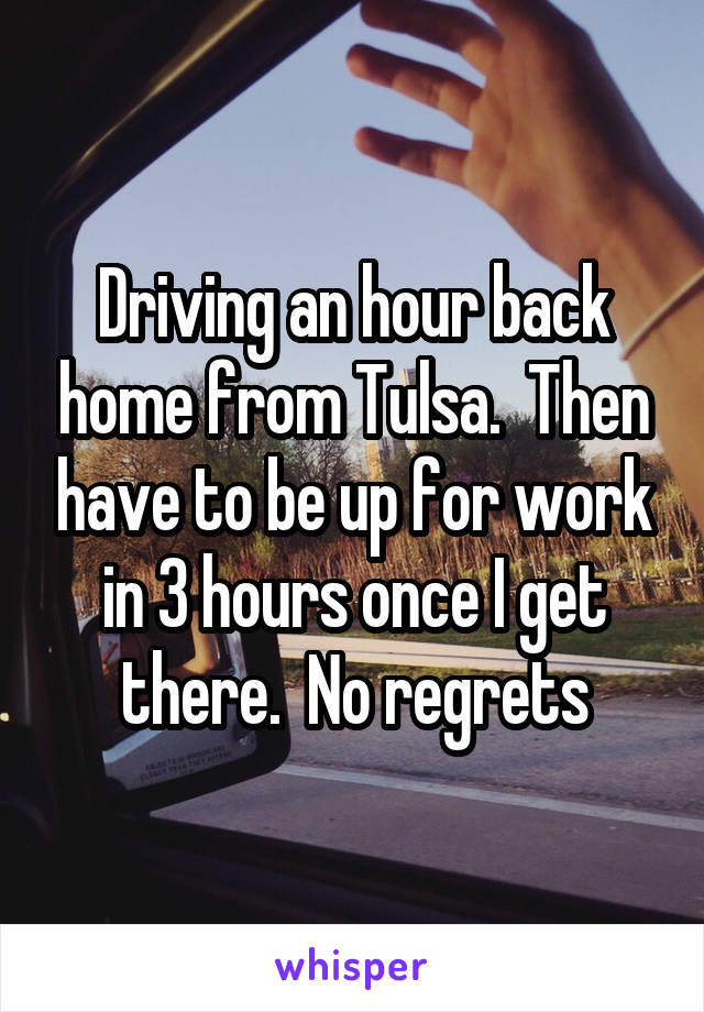 Driving an hour back home from Tulsa.  Then have to be up for work in 3 hours once I get there.  No regrets
