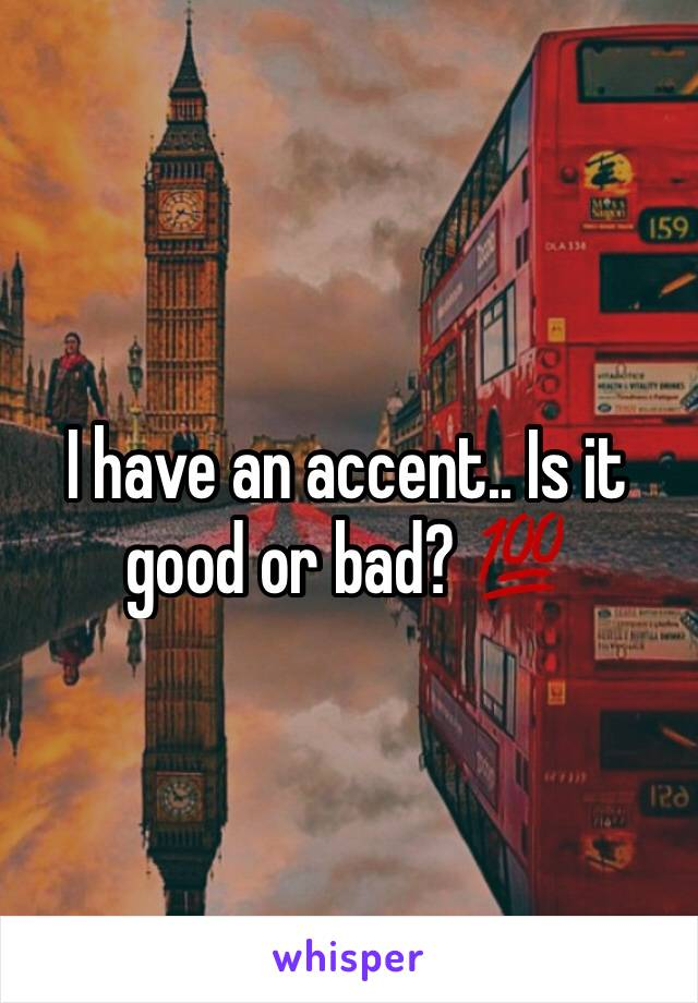 I have an accent.. Is it good or bad? 💯