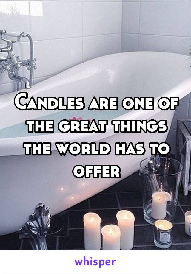Candles are one of the great things the world has to offer