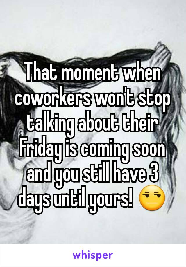 That moment when coworkers won't stop talking about their Friday is coming soon and you still have 3 days until yours! 😒