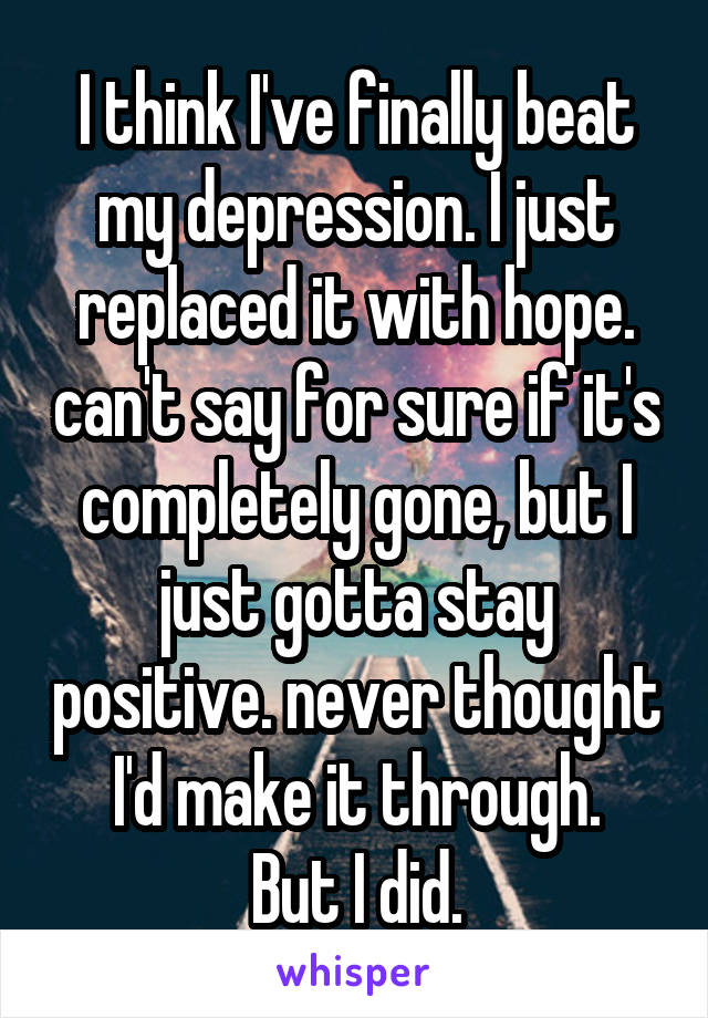 I think I've finally beat my depression. I just replaced it with hope. can't say for sure if it's completely gone, but I just gotta stay positive. never thought I'd make it through. But I did.