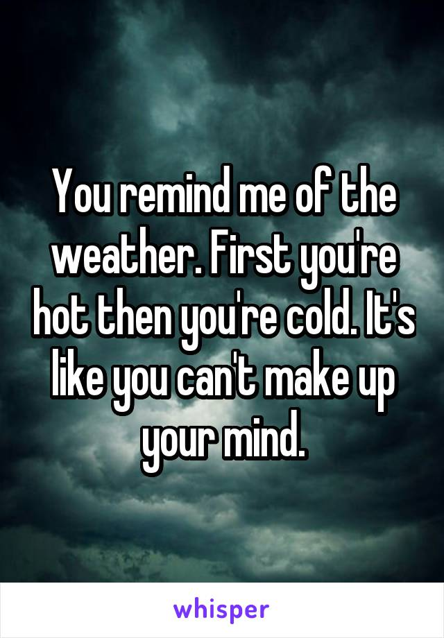 You remind me of the weather. First you're hot then you're cold. It's like you can't make up your mind.
