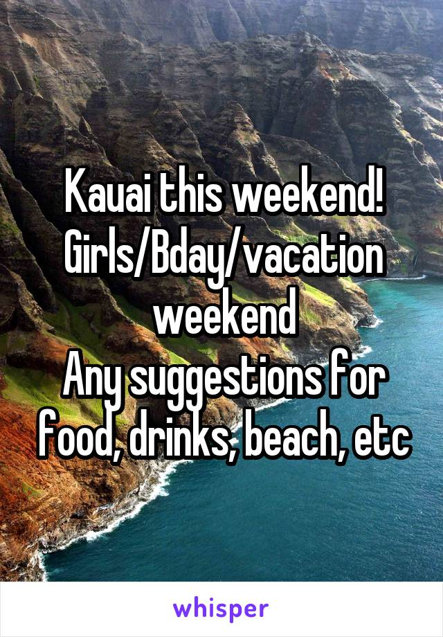 Kauai this weekend! Girls/Bday/vacation weekend Any suggestions for food, drinks, beach, etc