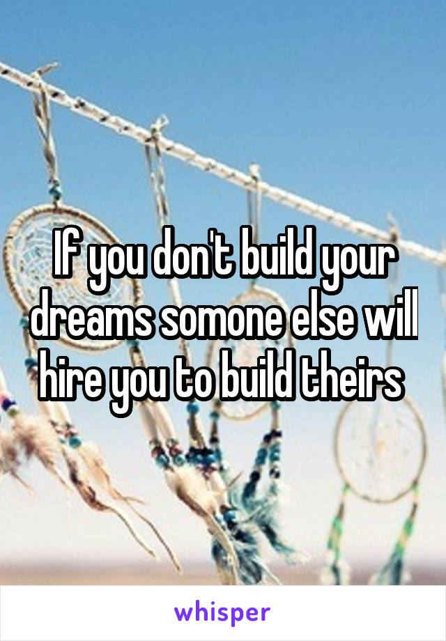 If you don't build your dreams somone else will hire you to build theirs