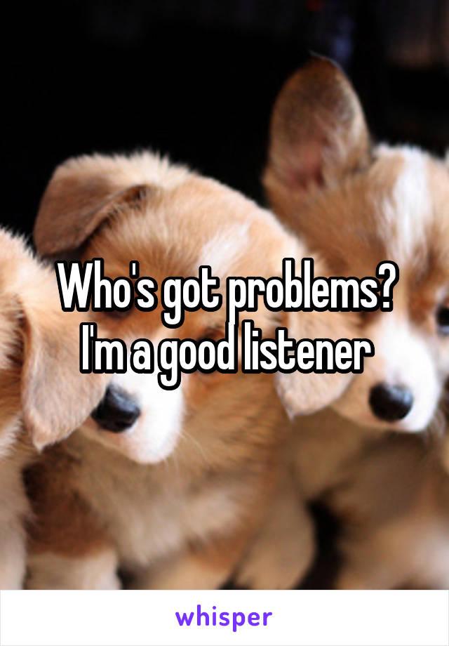 Who's got problems? I'm a good listener