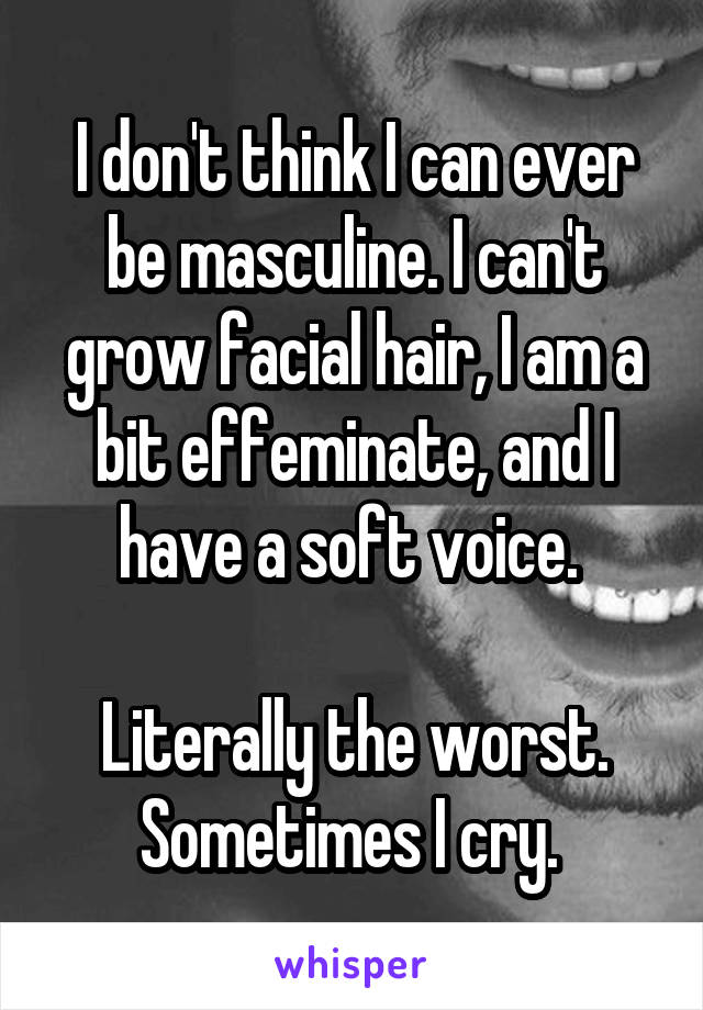 I don't think I can ever be masculine. I can't grow facial hair, I am a bit effeminate, and I have a soft voice.   Literally the worst. Sometimes I cry.