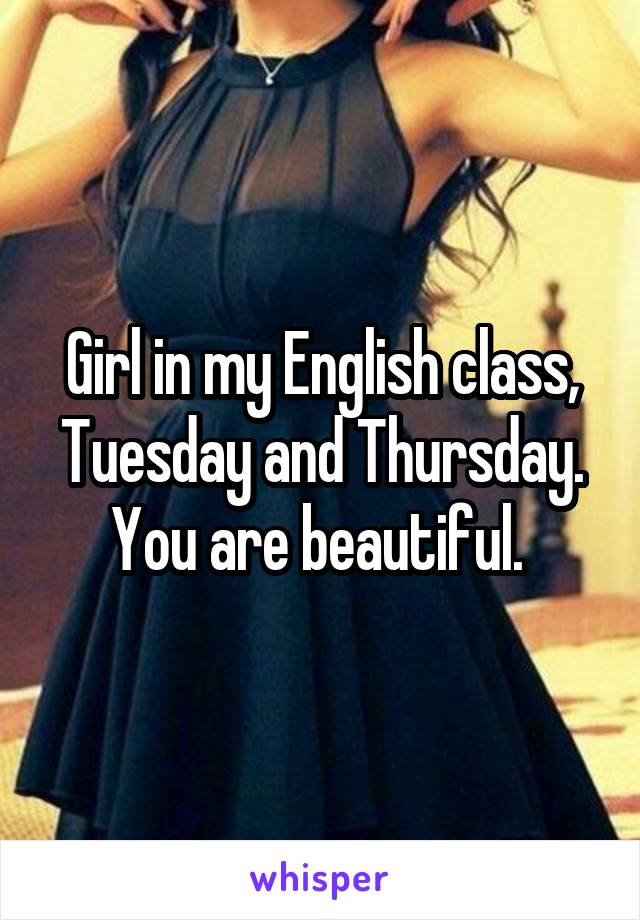 Girl in my English class, Tuesday and Thursday. You are beautiful.