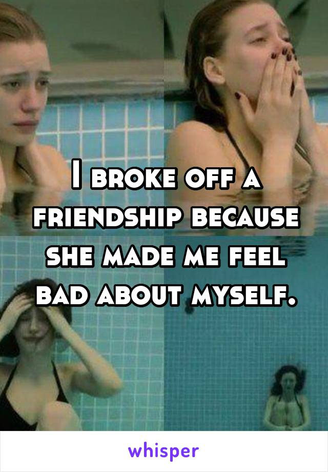 I broke off a friendship because she made me feel bad about myself.