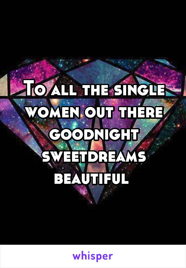 To all the single women out there goodnight sweetdreams beautiful