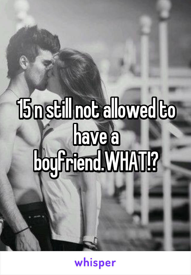15 n still not allowed to have a boyfriend.WHAT!?
