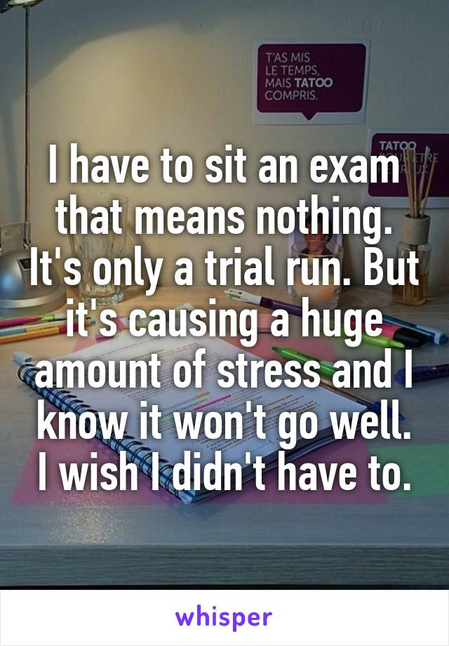 I have to sit an exam that means nothing. It's only a trial run. But it's causing a huge amount of stress and I know it won't go well. I wish I didn't have to.