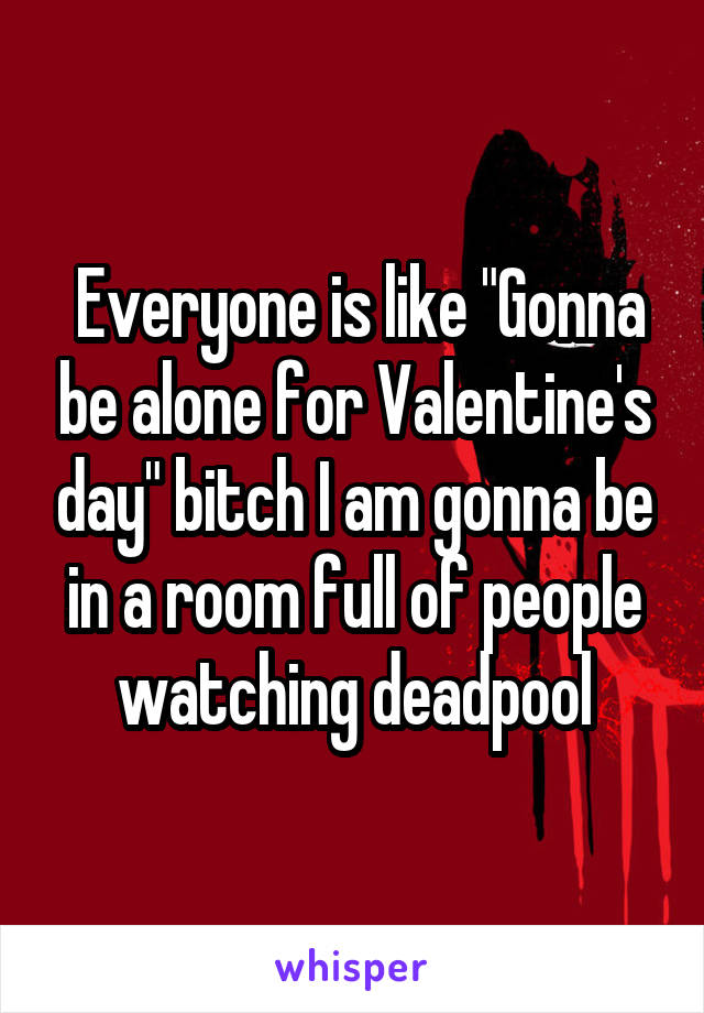 "Everyone is like ""Gonna be alone for Valentine's day"" bitch I am gonna be in a room full of people watching deadpool"