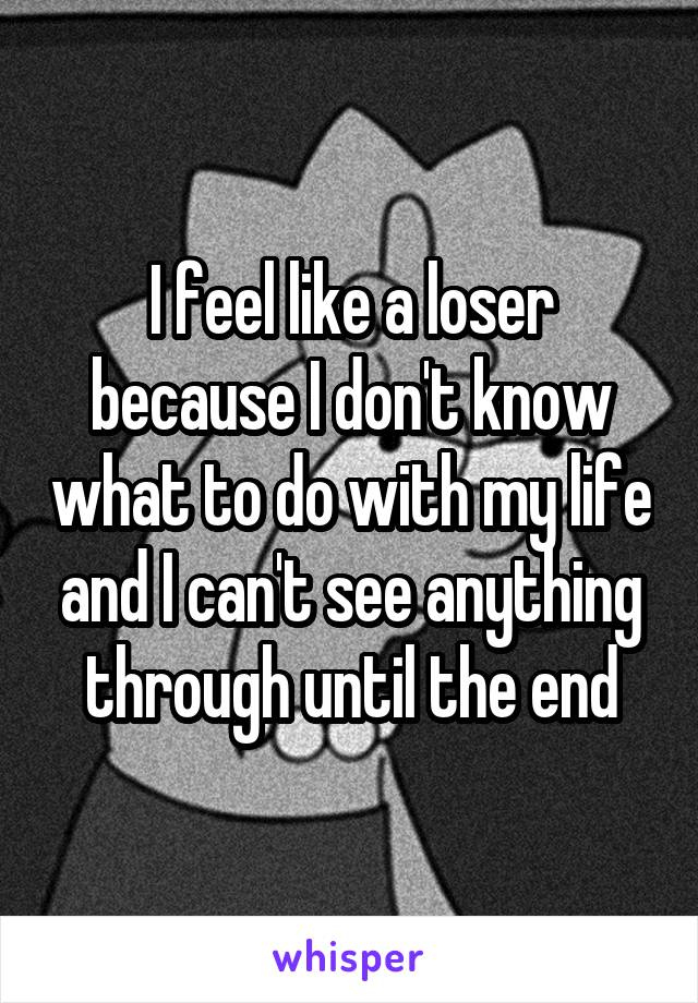 I feel like a loser because I don't know what to do with my life and I can't see anything through until the end